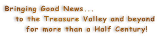 Bringing Good News...    to the Treasure Valley and beyond       for more than a Half Century!